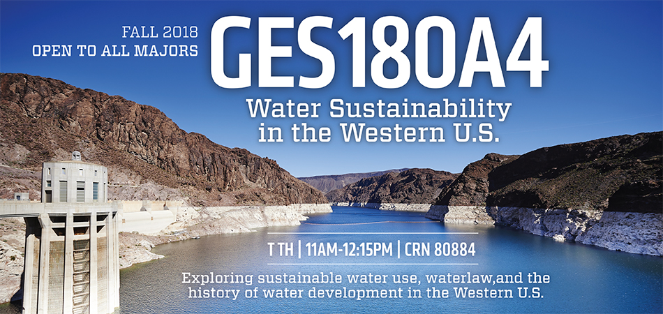 GES180A4 Water Sustainability in the Western US course. Exploring sustaibable water use, water law, and the history of water development in the Western US. Offered Tusdays and Thursdays 11:00AM to 12:15 PM Fall 2018. CRN80884. Open to all majors.