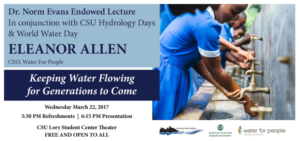 Dr. Norm Evans Endowed Lecture In conjunction with CSU Hydrology Days & World Water Day ELEANOR ALLEN CEO, Water For People