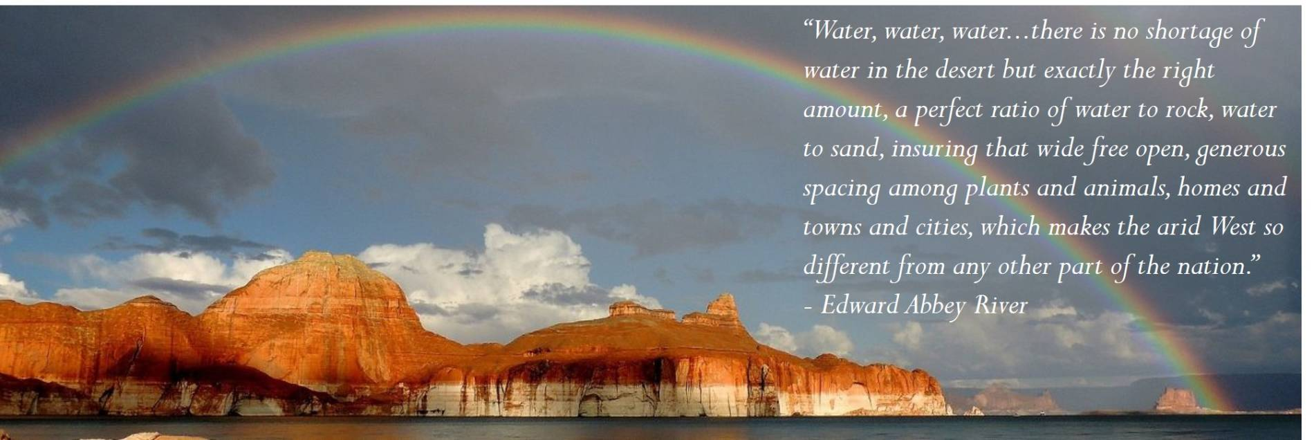 """""""Water, water, water...there is no shortage of water in the desert but exactly the right amount, a perfect ratio of water to rock, water to sand, insuring that wide free open, generous spacing among plants and animals, homes and towns and cities, which makes the arid West so different from any other part of the nation."""" - Edward Abbey River"""